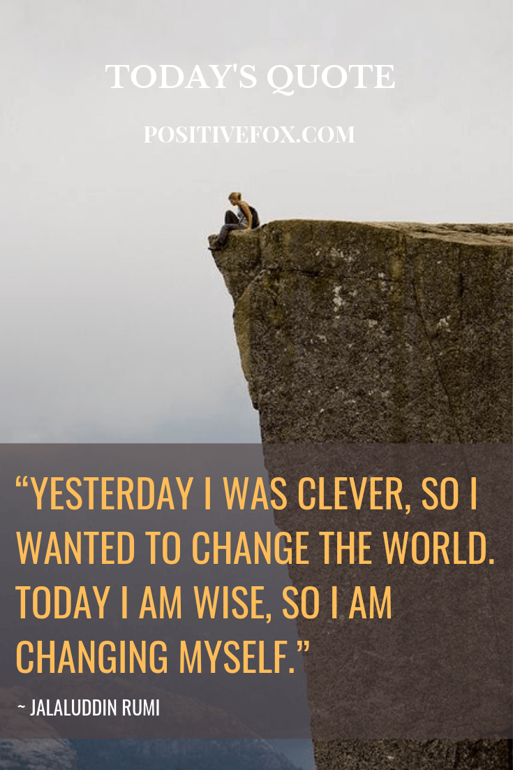 Quotes about Change - JALALUDDIN RUMI Quotes - YESTERDAY I WAS CLEVER, SO I WANTED TO CHANGE THE WORLD. TODAY I AM WISE, SO I AM CHANGING MYSELF
