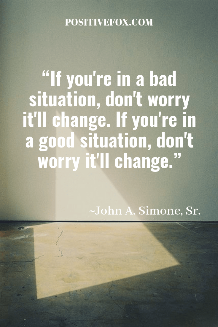Quotes about Change - John A. Simone, Sr. Quotes - If you're in a bad situation, don't worry it'll change. If you're in a good situation, don't worry it'll change