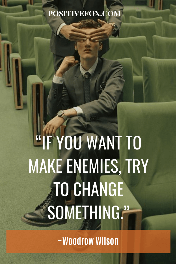 Quotes about Change - Woodrow Wilson Quotes - IF YOU WANT TO MAKE ENEMIES, TRY TO CHANGE SOMETHING